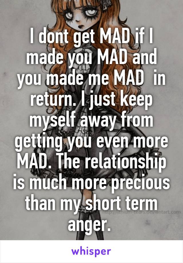 I dont get MAD if I made you MAD and you made me MAD  in return. I just keep myself away from getting you even more MAD. The relationship is much more precious than my short term anger.