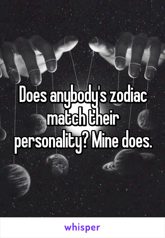 Does anybody's zodiac match their personality? Mine does.