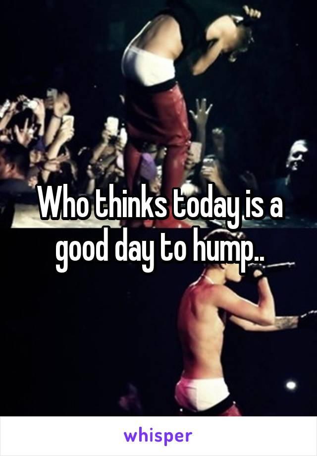 Who thinks today is a good day to hump..