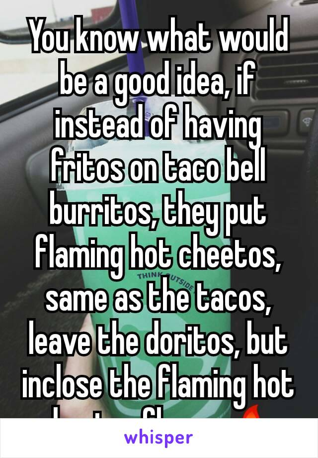You know what would be a good idea, if instead of having fritos on taco bell burritos, they put flaming hot cheetos, same as the tacos, leave the doritos, but inclose the flaming hot cheetos flavor 🔥