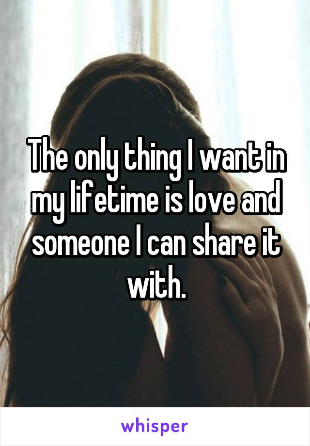 The only thing I want in my lifetime is love and someone I can share it with.