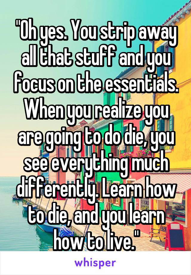 """Oh yes. You strip away all that stuff and you focus on the essentials. When you realize you are going to do die, you see everything much differently. Learn how to die, and you learn how to live."""