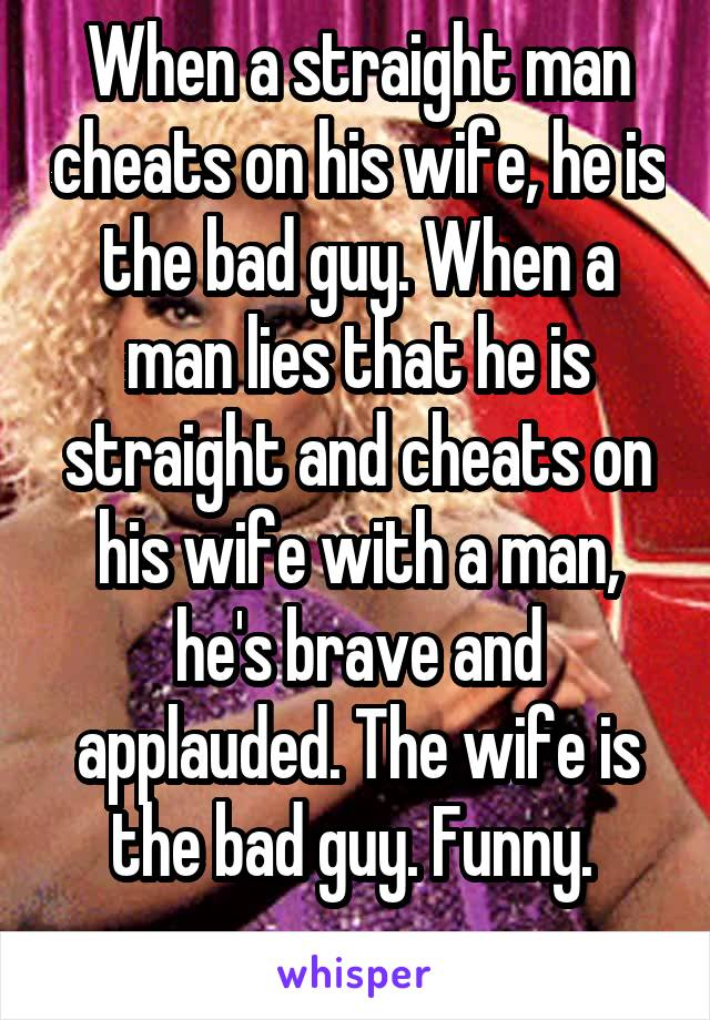 When a straight man cheats on his wife, he is the bad guy. When a man lies that he is straight and cheats on his wife with a man, he's brave and applauded. The wife is the bad guy. Funny.