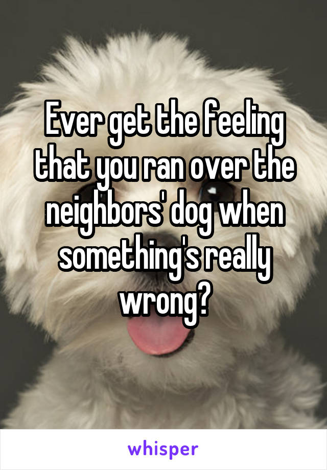 Ever get the feeling that you ran over the neighbors' dog when something's really wrong?