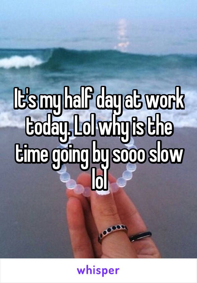 It's my half day at work today. Lol why is the time going by sooo slow lol