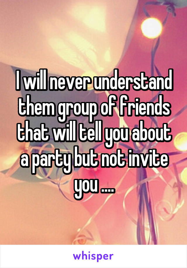 I will never understand them group of friends that will tell you about a party but not invite you ....