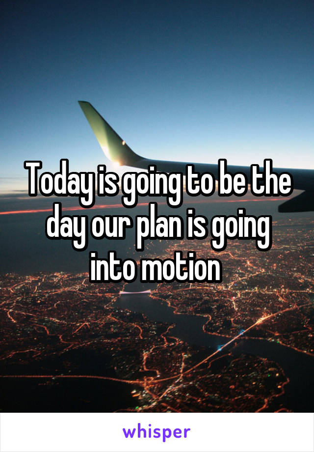 Today is going to be the day our plan is going into motion