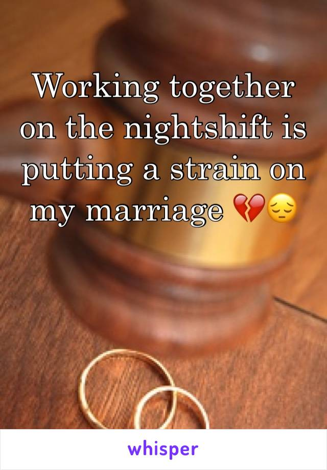 Working together on the nightshift is putting a strain on my marriage 💔😔