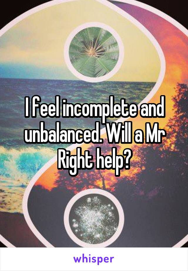 I feel incomplete and unbalanced. Will a Mr Right help?