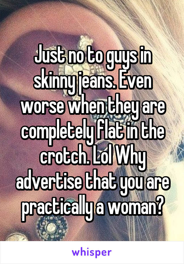 Just no to guys in skinny jeans. Even worse when they are completely flat in the crotch. Lol Why advertise that you are practically a woman?