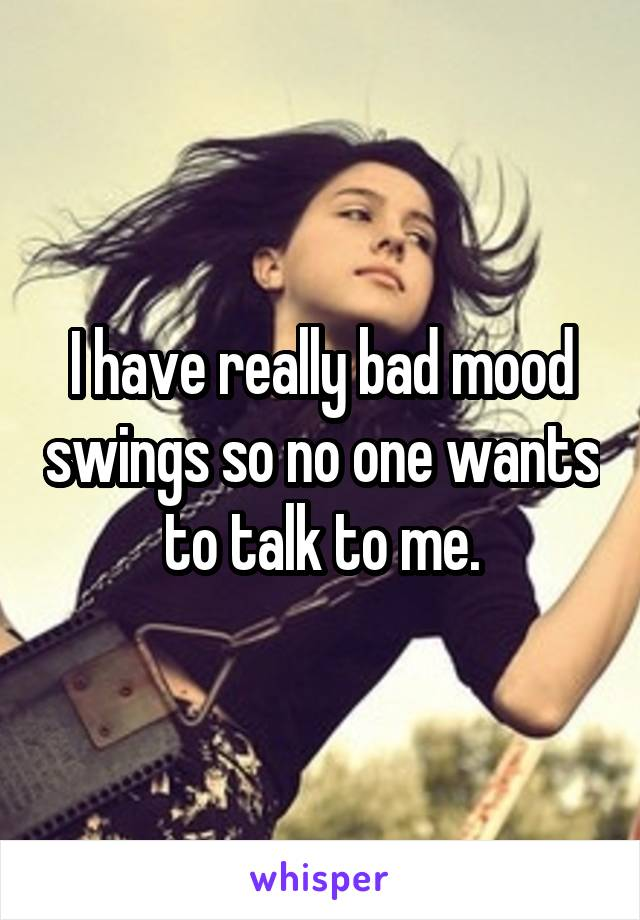 I have really bad mood swings so no one wants to talk to me.