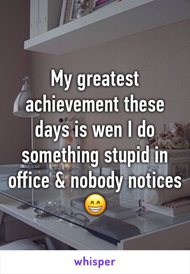 My greatest achievement these days is wen I do something stupid in office & nobody notices 😁