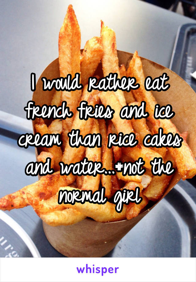 I would rather eat french fries and ice cream than rice cakes and water...#not the normal girl