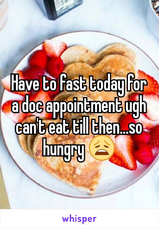 Have to fast today for a doc appointment ugh can't eat till then...so hungry 😩