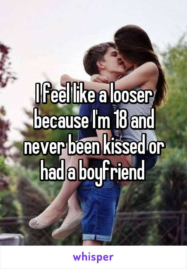 I feel like a looser because I'm 18 and never been kissed or had a boyfriend