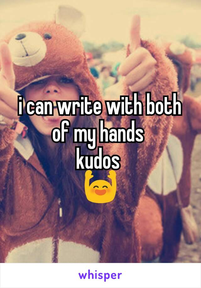 i can write with both of my hands  kudos  🙌
