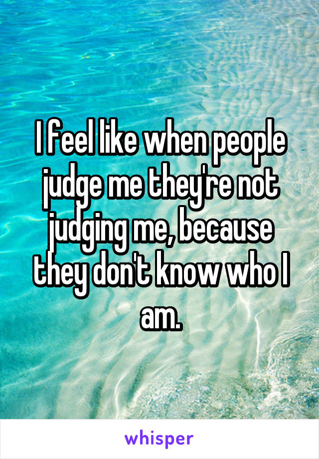 I feel like when people judge me they're not judging me, because they don't know who I am.