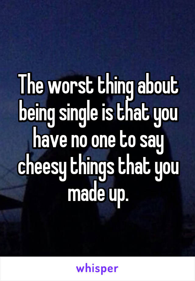 The worst thing about being single is that you have no one to say cheesy things that you made up.