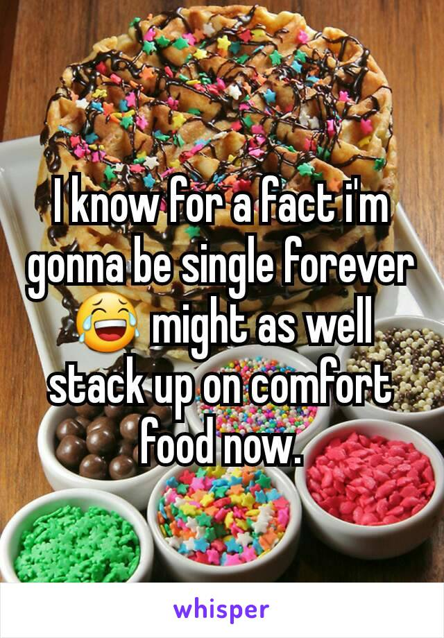 I know for a fact i'm gonna be single forever 😂 might as well stack up on comfort food now.