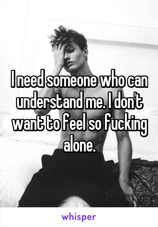 I need someone who can understand me. I don't want to feel so fucking alone.