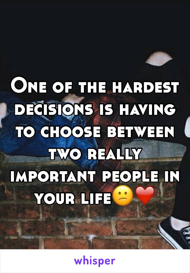 One of the hardest decisions is having to choose between two really important people in your life😕❤️