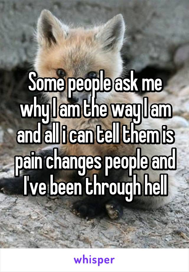 Some people ask me why I am the way I am and all i can tell them is pain changes people and I've been through hell