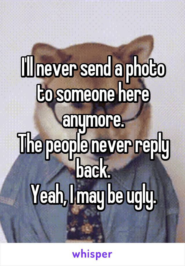 I'll never send a photo to someone here anymore. The people never reply back. Yeah, I may be ugly.