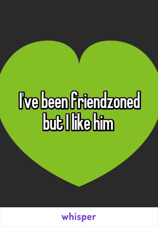 I've been friendzoned but I like him