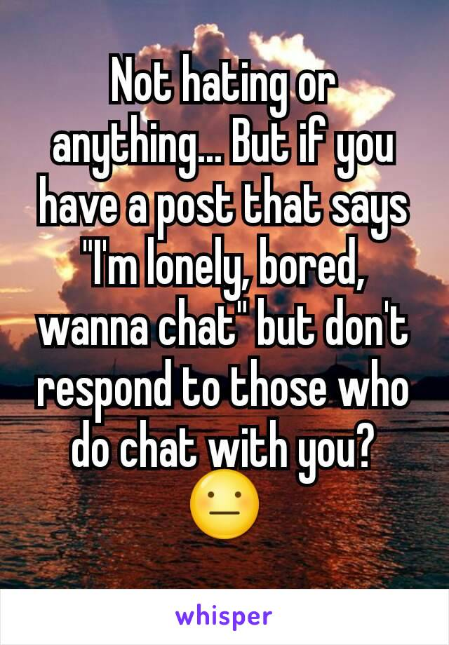 """Not hating or anything... But if you have a post that says """"I'm lonely, bored, wanna chat"""" but don't respond to those who do chat with you? 😐"""