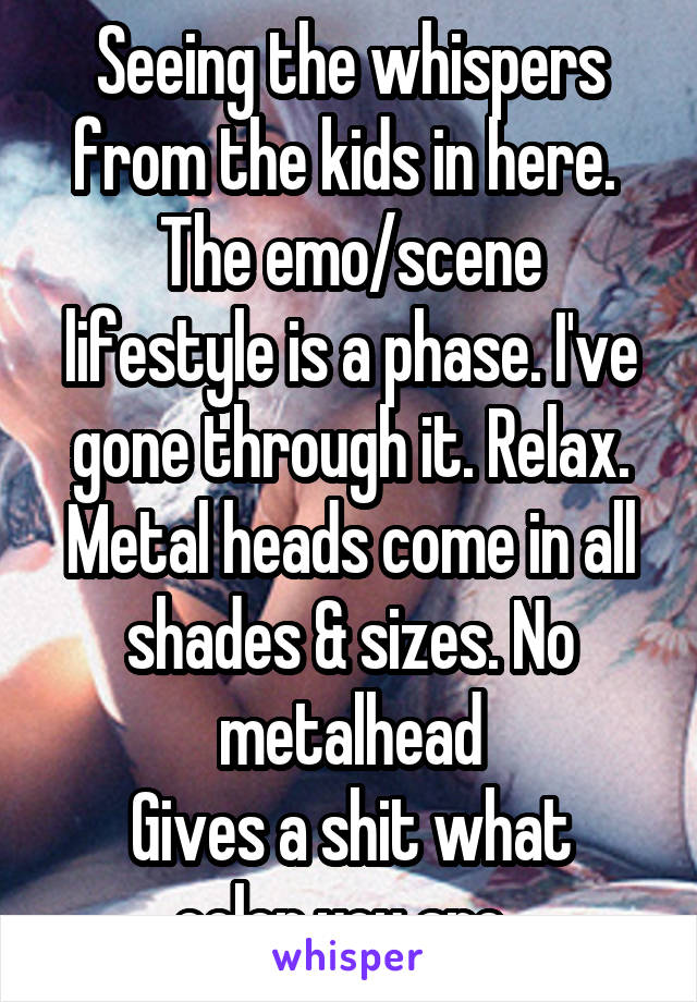 Seeing the whispers from the kids in here.  The emo/scene lifestyle is a phase. I've gone through it. Relax. Metal heads come in all shades & sizes. No metalhead Gives a shit what color you are.