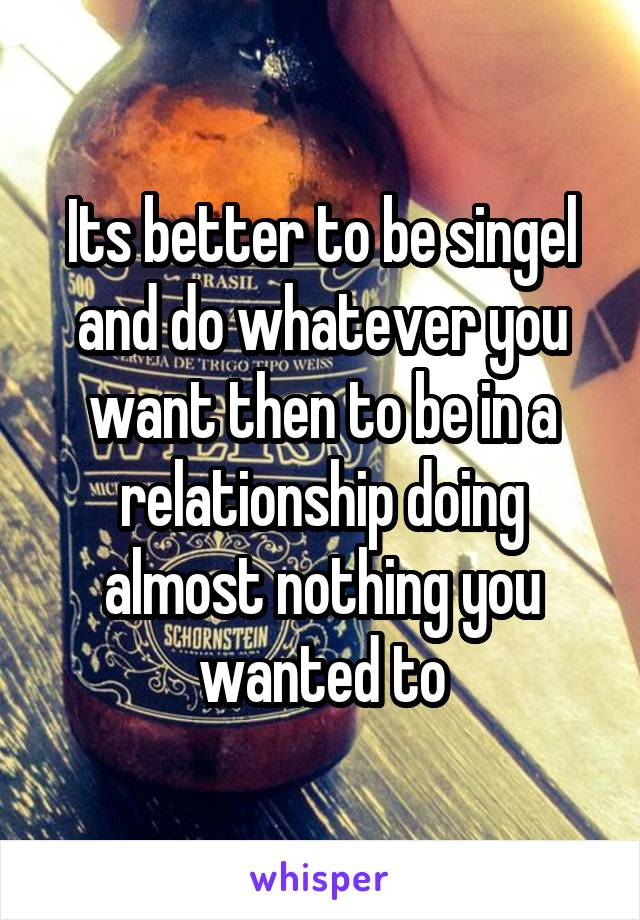Its better to be singel and do whatever you want then to be in a relationship doing almost nothing you wanted to