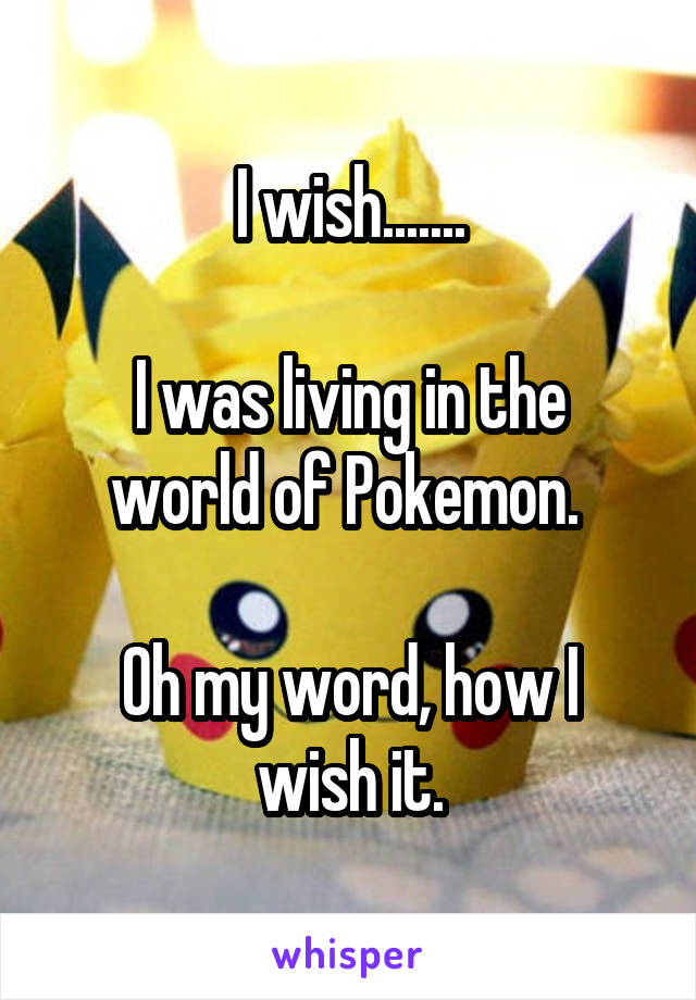 I wish.......  I was living in the world of Pokemon.   Oh my word, how I wish it.