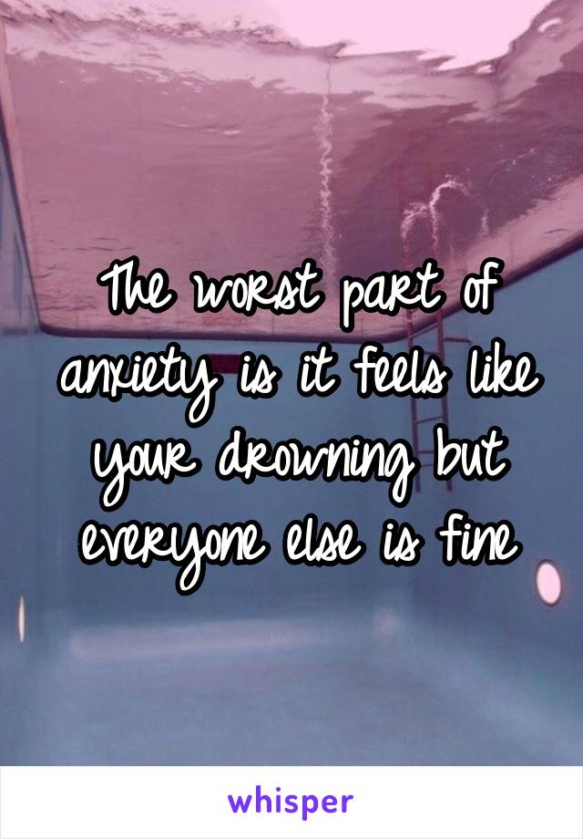 The worst part of anxiety is it feels like your drowning but everyone else is fine