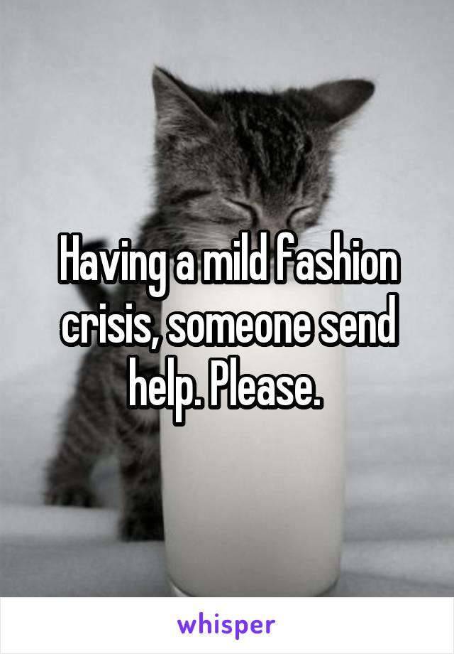 Having a mild fashion crisis, someone send help. Please.