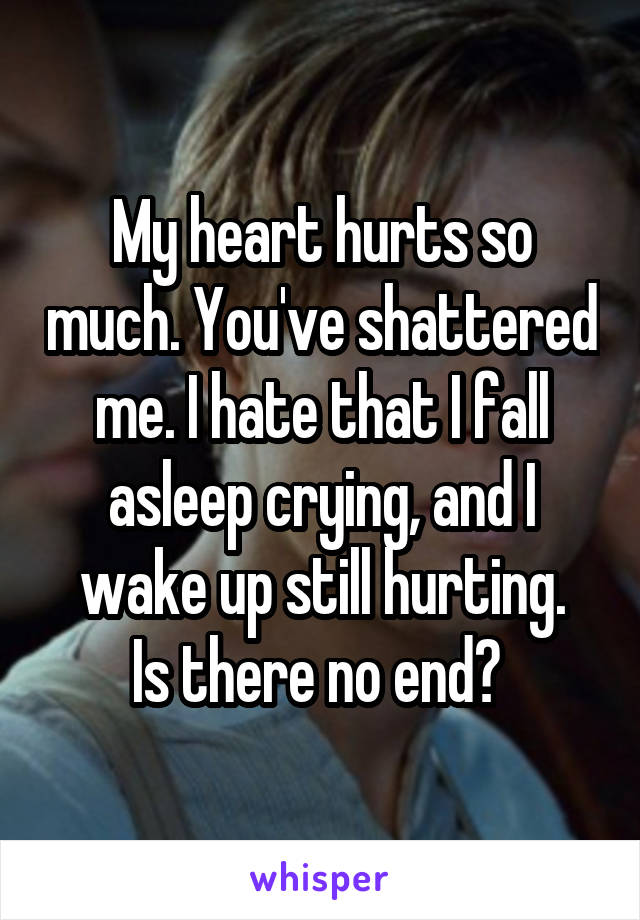 My heart hurts so much. You've shattered me. I hate that I fall asleep crying, and I wake up still hurting. Is there no end?