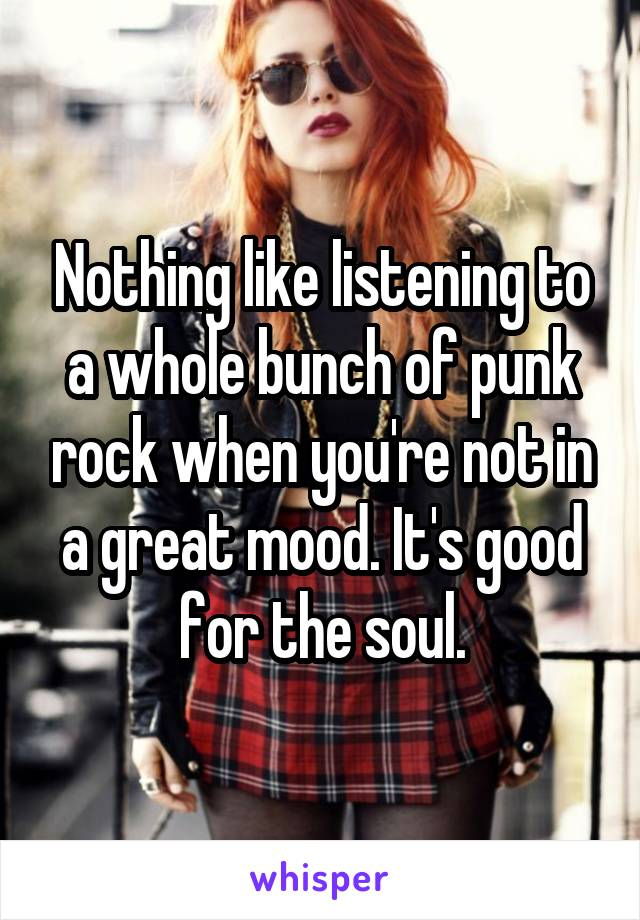 Nothing like listening to a whole bunch of punk rock when you're not in a great mood. It's good for the soul.