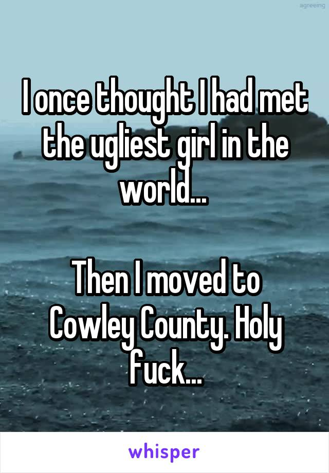 I once thought I had met the ugliest girl in the world...   Then I moved to Cowley County. Holy fuck...