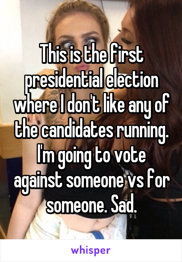 This is the first presidential election where I don't like any of the candidates running. I'm going to vote against someone vs for someone. Sad.