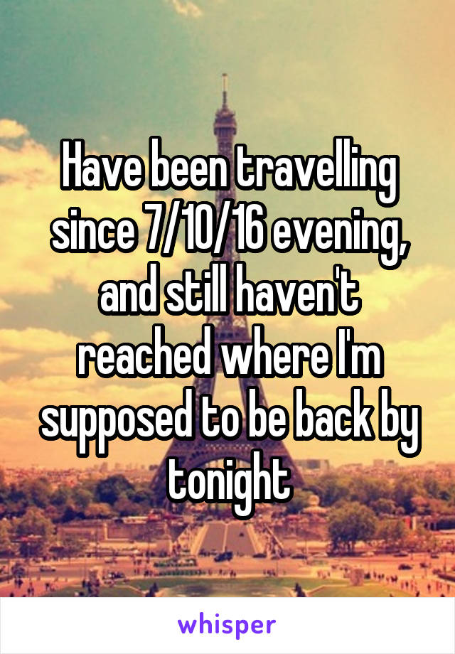 Have been travelling since 7/10/16 evening, and still haven't reached where I'm supposed to be back by tonight