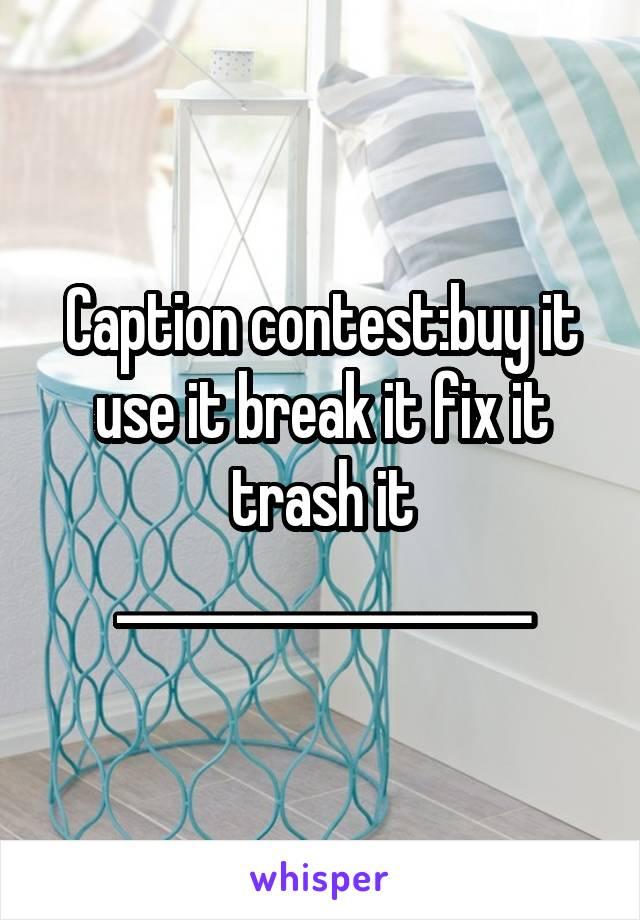 Caption contest:buy it use it break it fix it trash it __________________