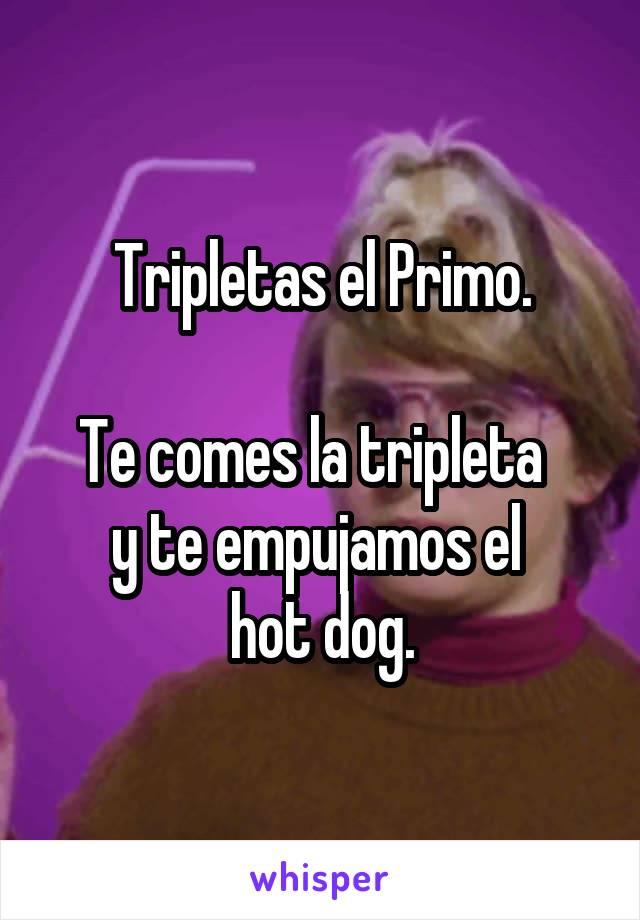 Tripletas el Primo.  Te comes la tripleta   y te empujamos el  hot dog.
