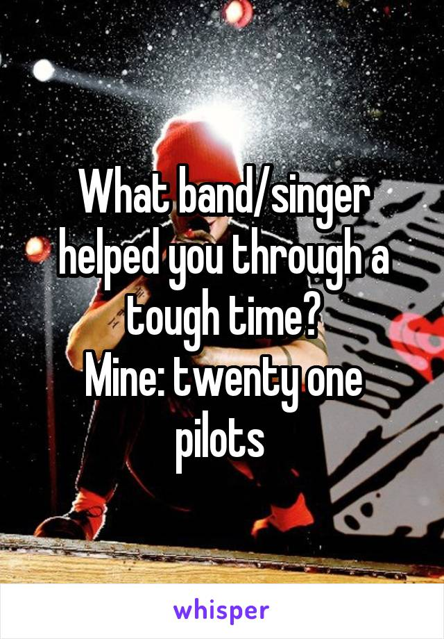 What band/singer helped you through a tough time? Mine: twenty one pilots