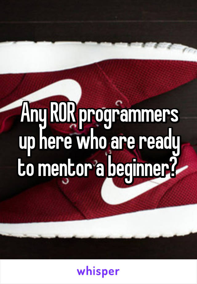 Any ROR programmers up here who are ready to mentor a beginner?