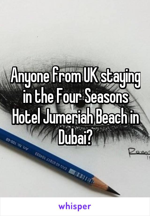 Anyone from UK staying in the Four Seasons Hotel Jumeriah Beach in Dubai?
