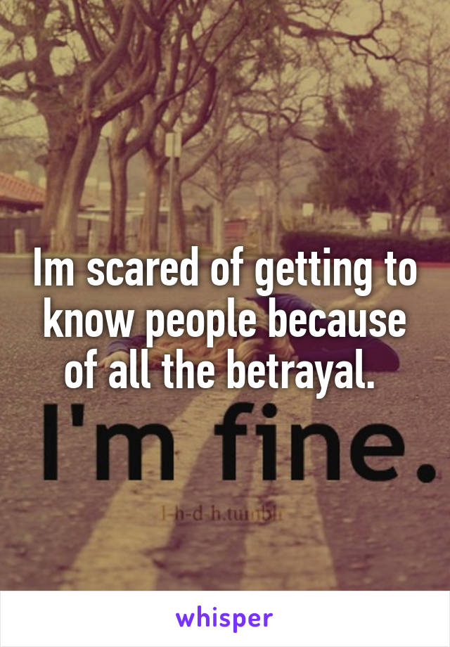 Im scared of getting to know people because of all the betrayal.