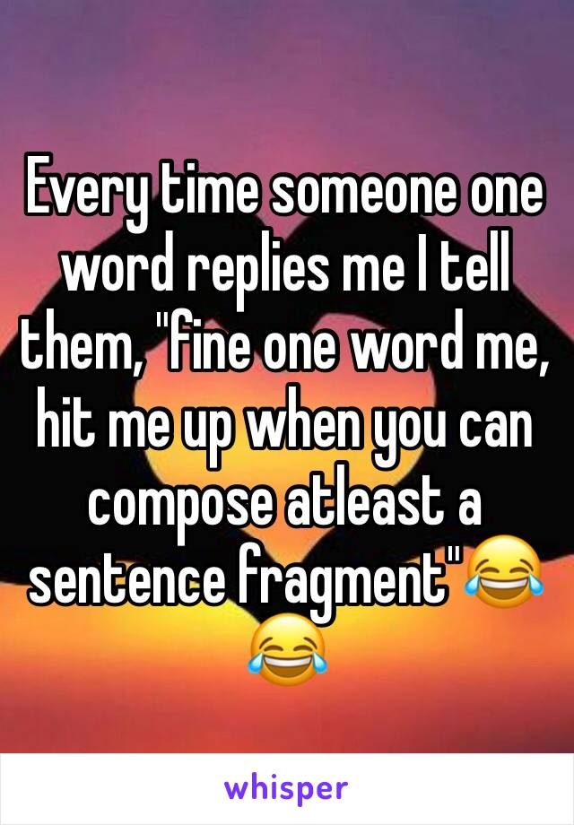 "Every time someone one word replies me I tell them, ""fine one word me, hit me up when you can compose atleast a sentence fragment""😂😂"