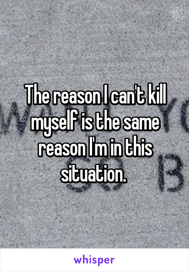 The reason I can't kill myself is the same reason I'm in this situation.