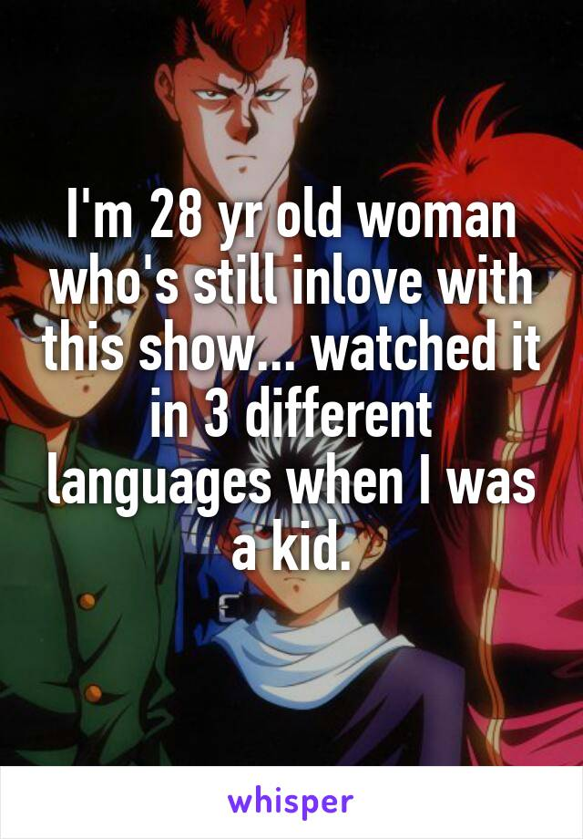 I'm 28 yr old woman who's still inlove with this show... watched it in 3 different languages when I was a kid.