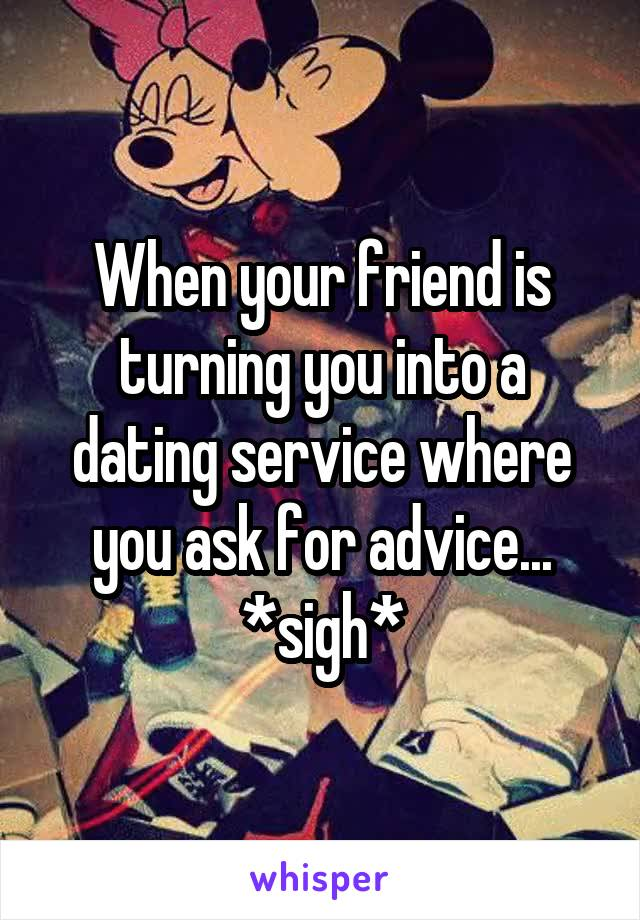When your friend is turning you into a dating service where you ask for advice... *sigh*
