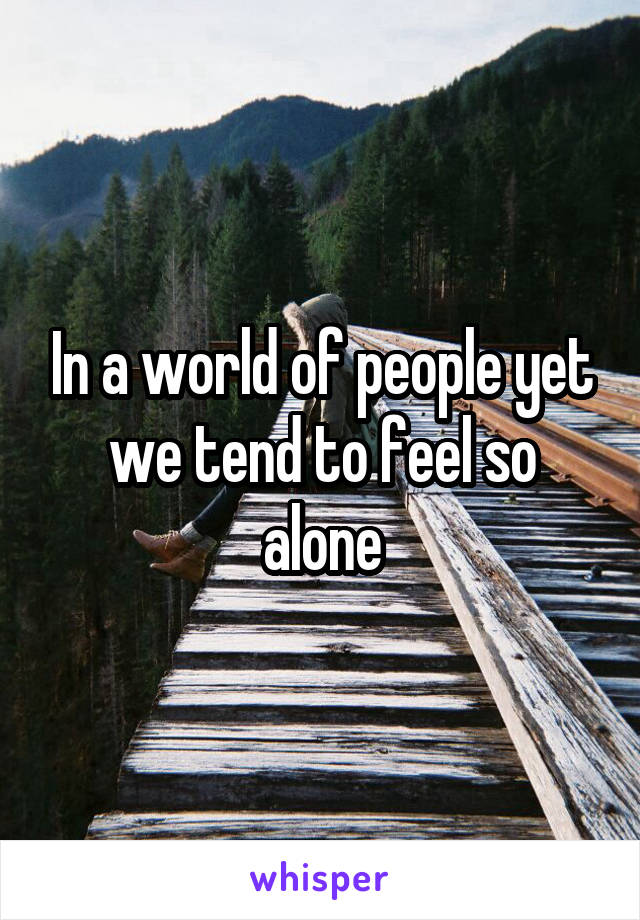 In a world of people yet we tend to feel so alone